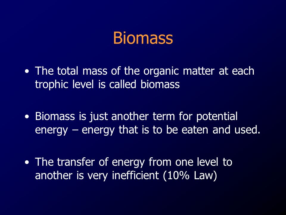Biomass The total mass of the organic matter at each trophic level is called biomass.