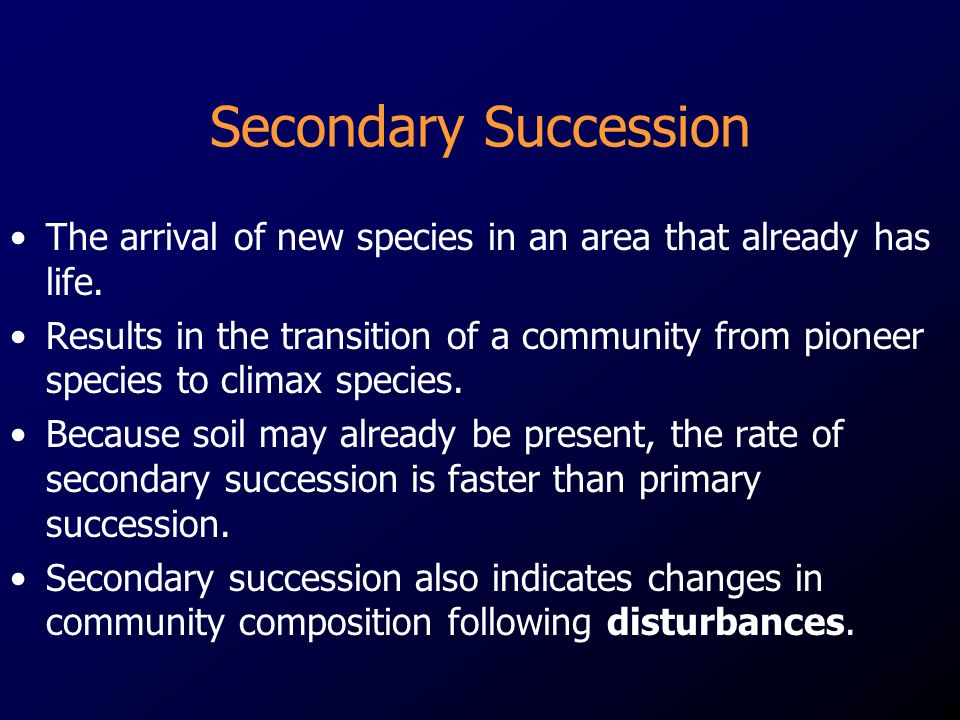Secondary Succession The arrival of new species in an area that already has life.