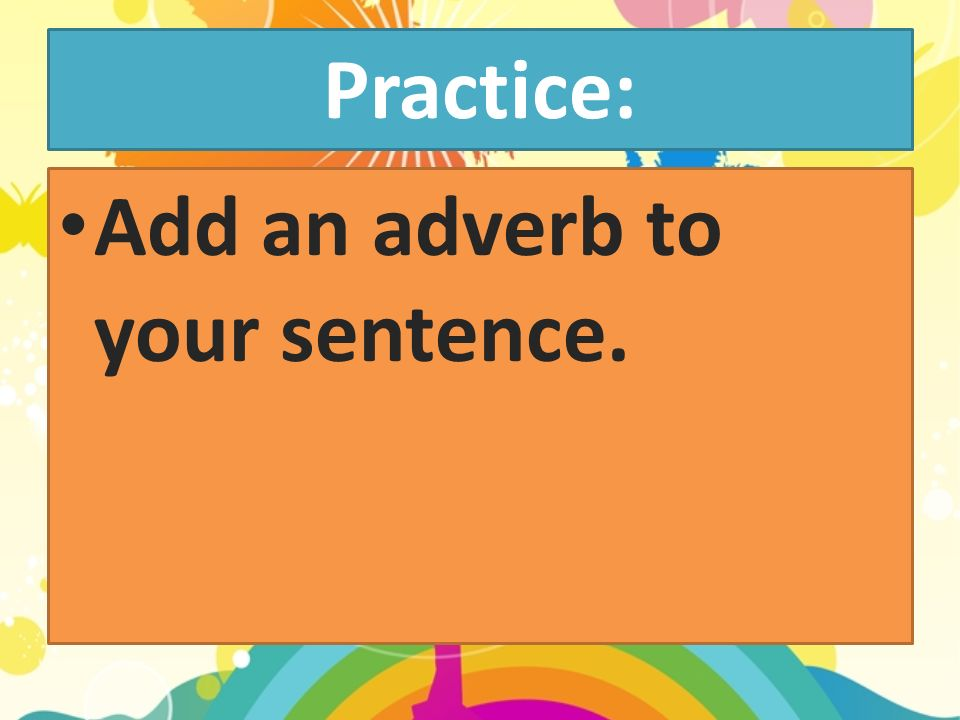 Practice: Add an adverb to your sentence.