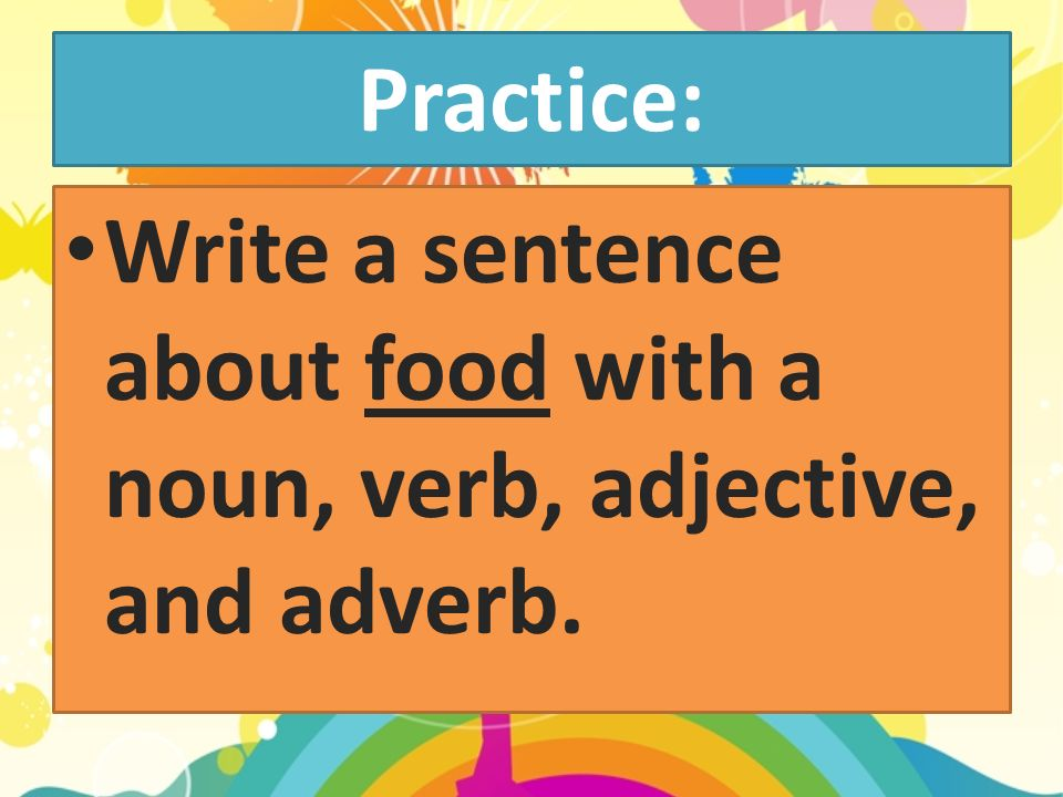 Practice: Write a sentence about food with a noun, verb, adjective, and adverb.