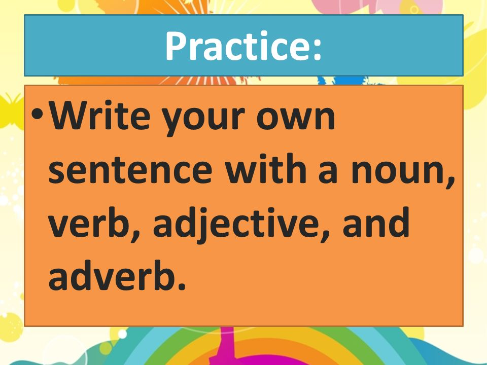 Practice: Write your own sentence with a noun, verb, adjective, and adverb.