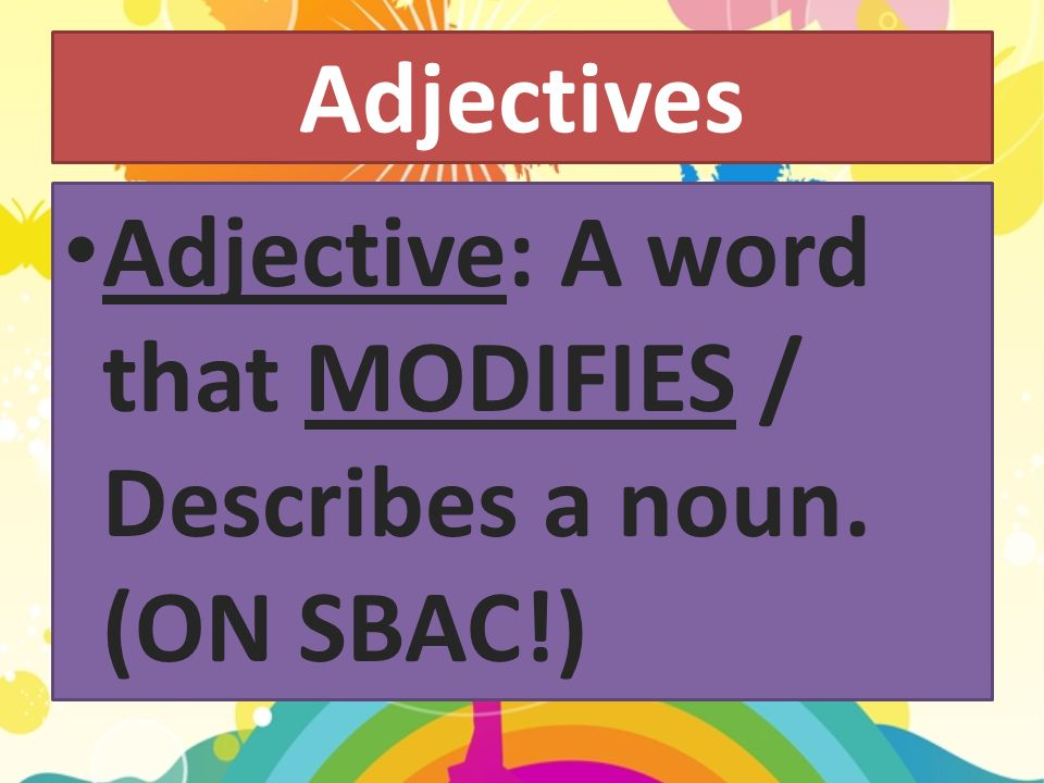 Adjectives Adjective: A word that MODIFIES / Describes a noun. (ON SBAC!)