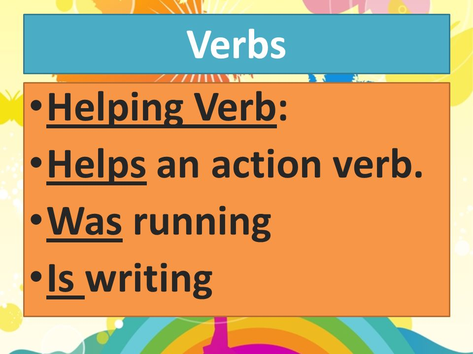 Verbs Helping Verb: Helps an action verb. Was running Is writing