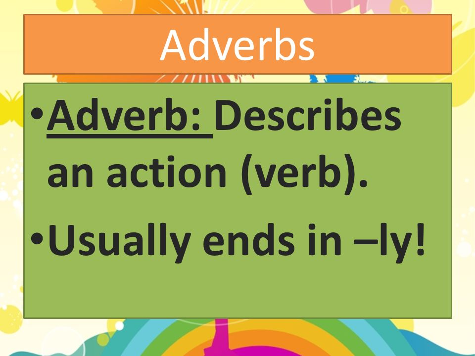 Adverbs Adverb: Describes an action (verb). Usually ends in –ly!