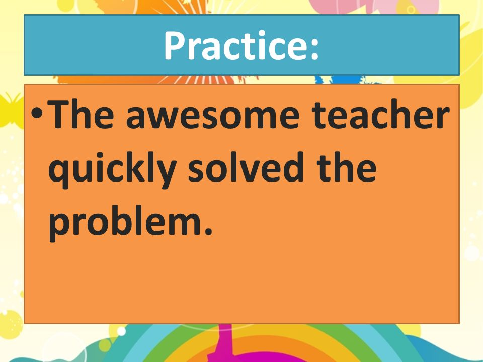 Practice: The awesome teacher quickly solved the problem.