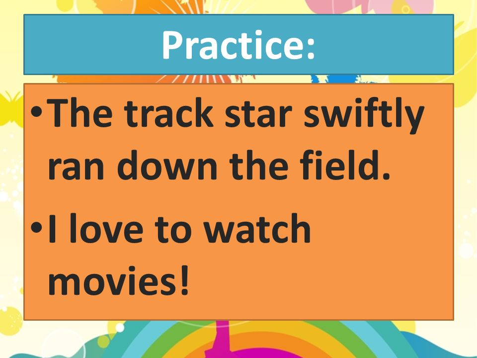 Practice: The track star swiftly ran down the field. I love to watch movies!