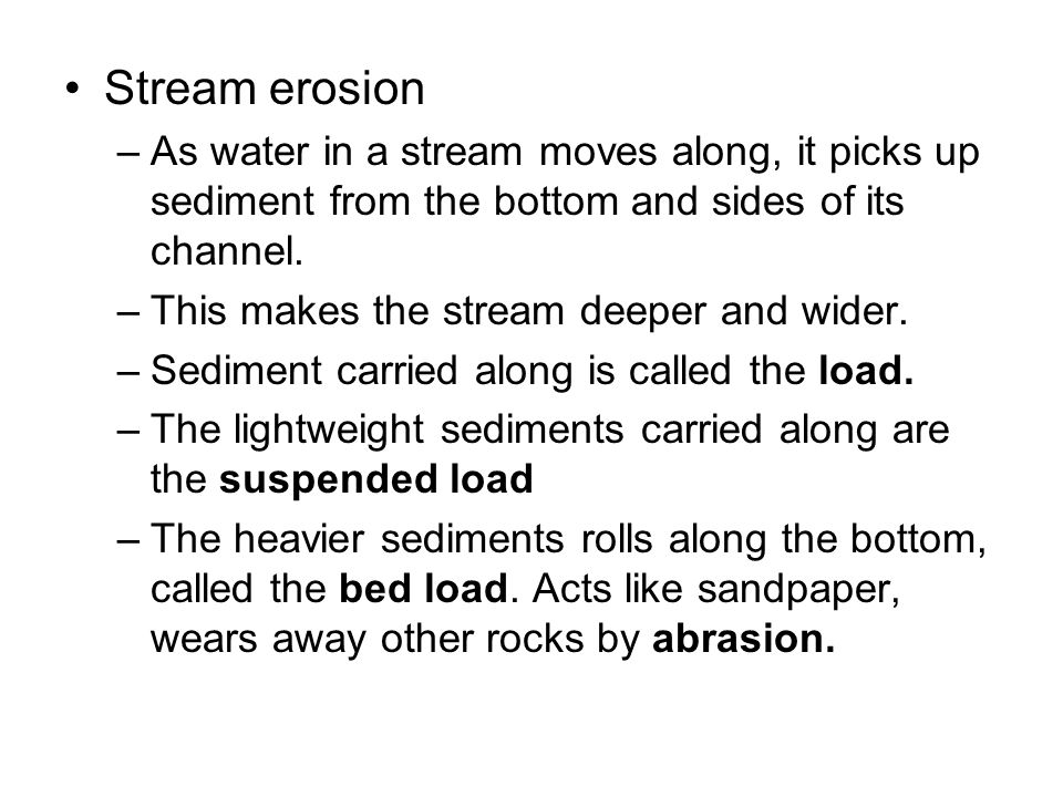 Stream erosion As water in a stream moves along, it picks up sediment from the bottom and sides of its channel.