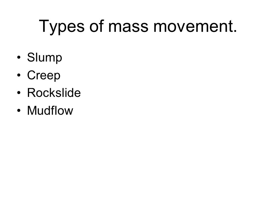 Types of mass movement. Slump Creep Rockslide Mudflow