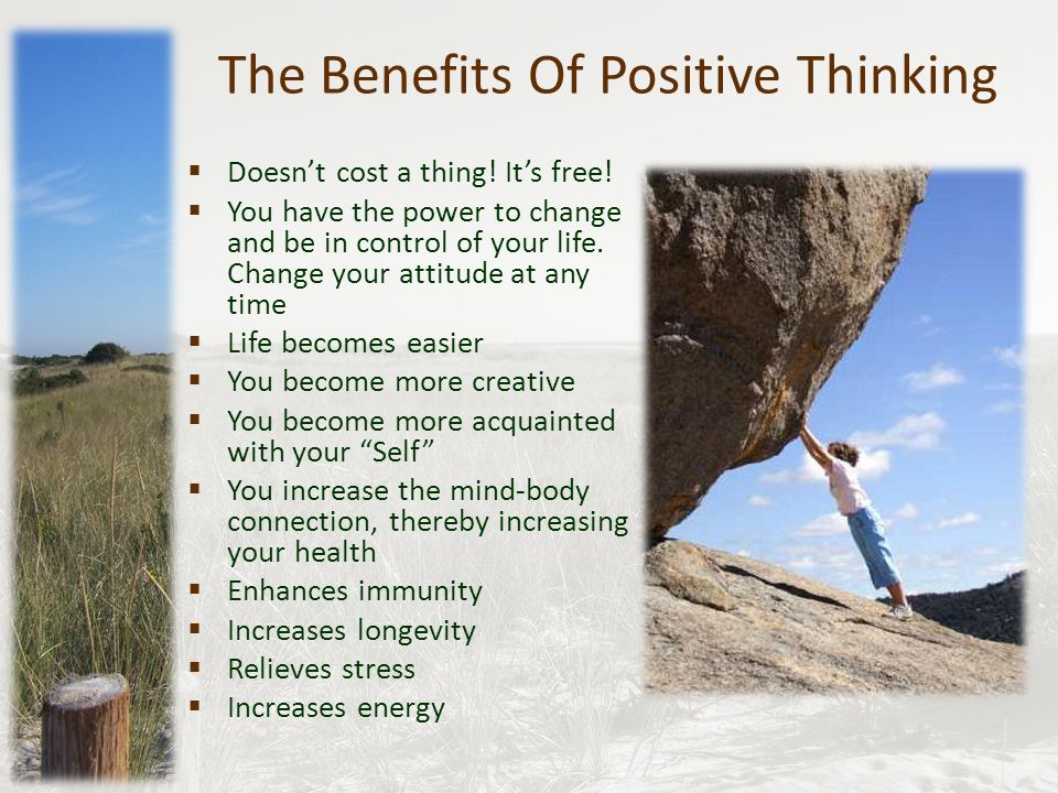 benefits of positive thinking Benefits of positive thinking one of the most important parts of bodybuilding is your mindset without thinking positively, you will most likely become easily frustrated and prone to drop your exercising routine or cheat on your diet by conquering your state of mind.