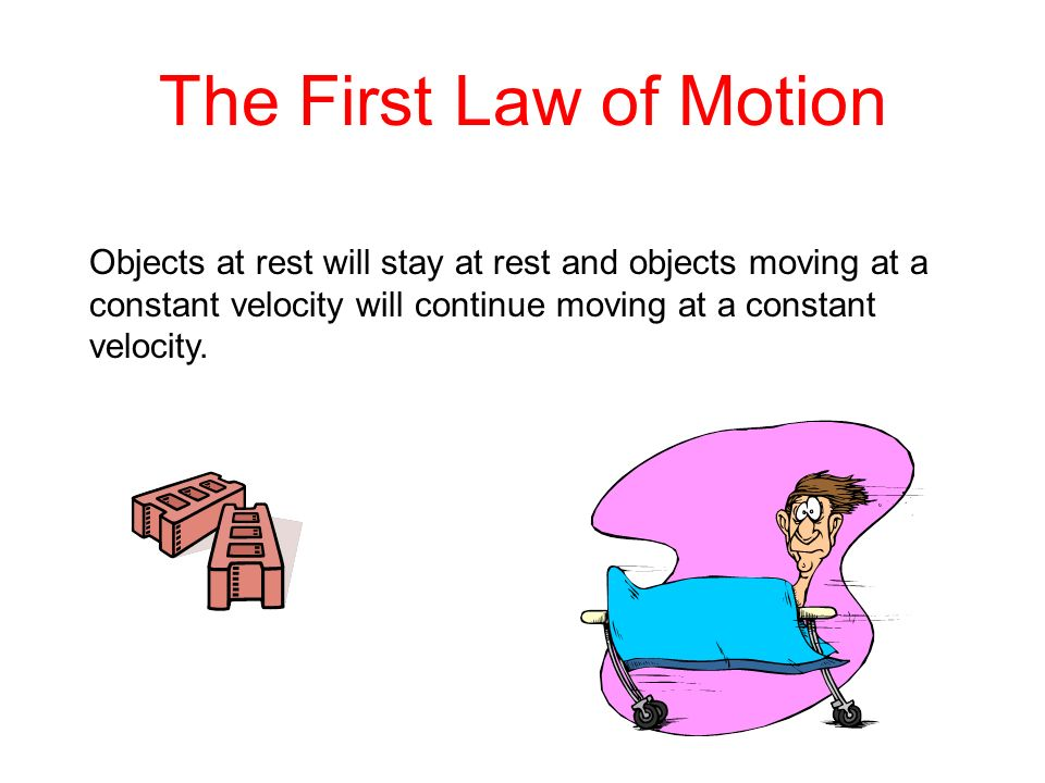The First Law of Motion Objects at rest will stay at rest and objects moving at a constant velocity will continue moving at a constant velocity.