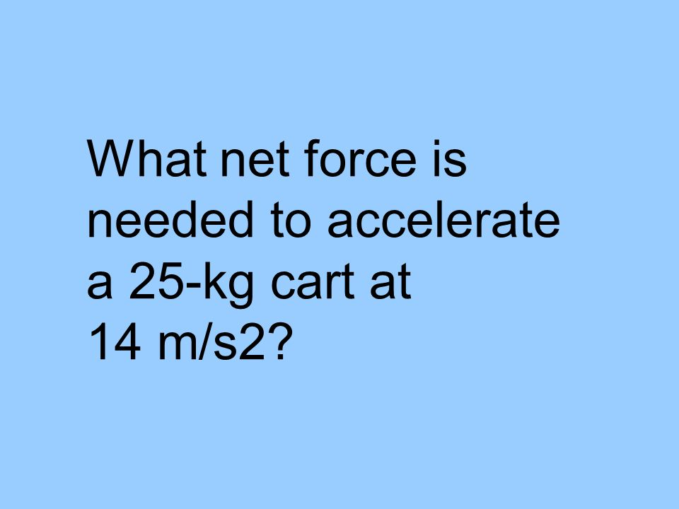 What net force is needed to accelerate a 25-kg cart at 14 m/s2