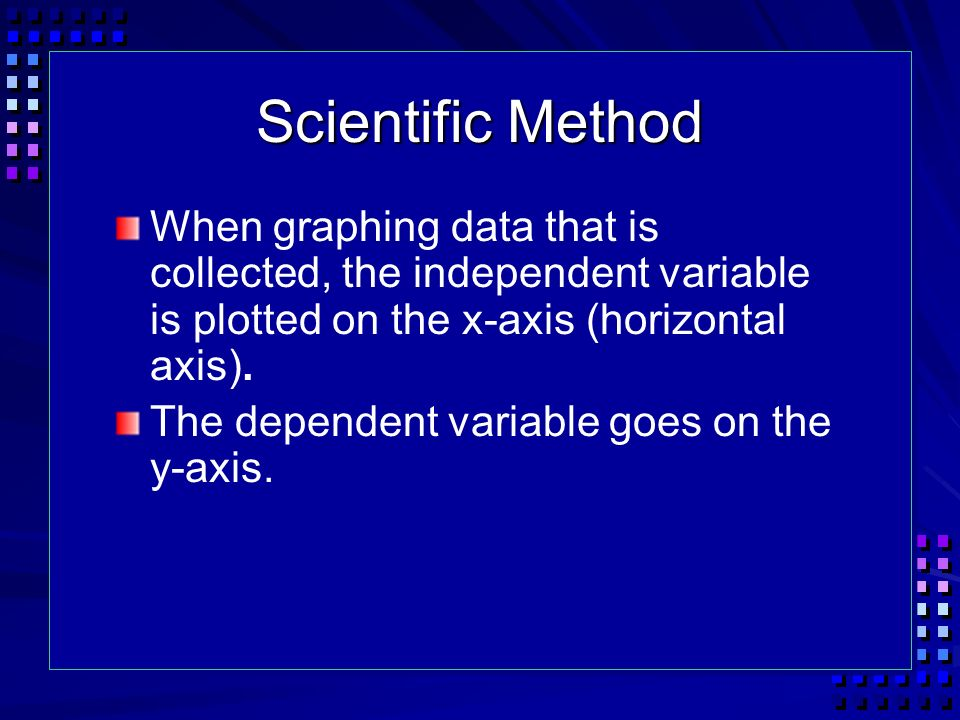 Scientific Method When graphing data that is collected, the independent variable is plotted on the x-axis (horizontal axis).
