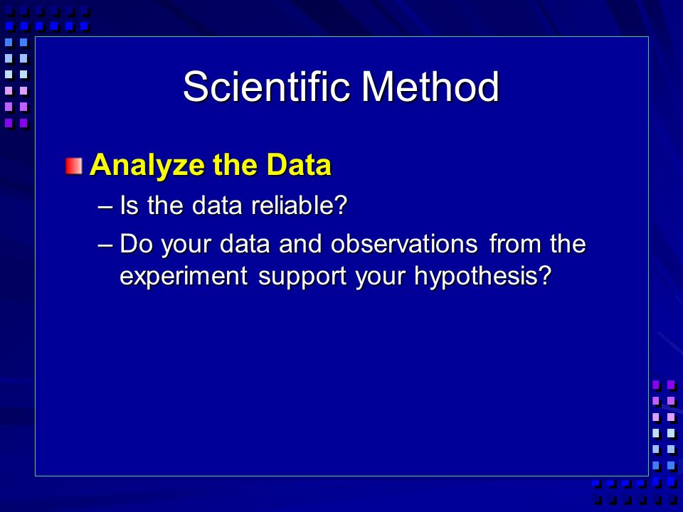Scientific Method Analyze the Data Is the data reliable