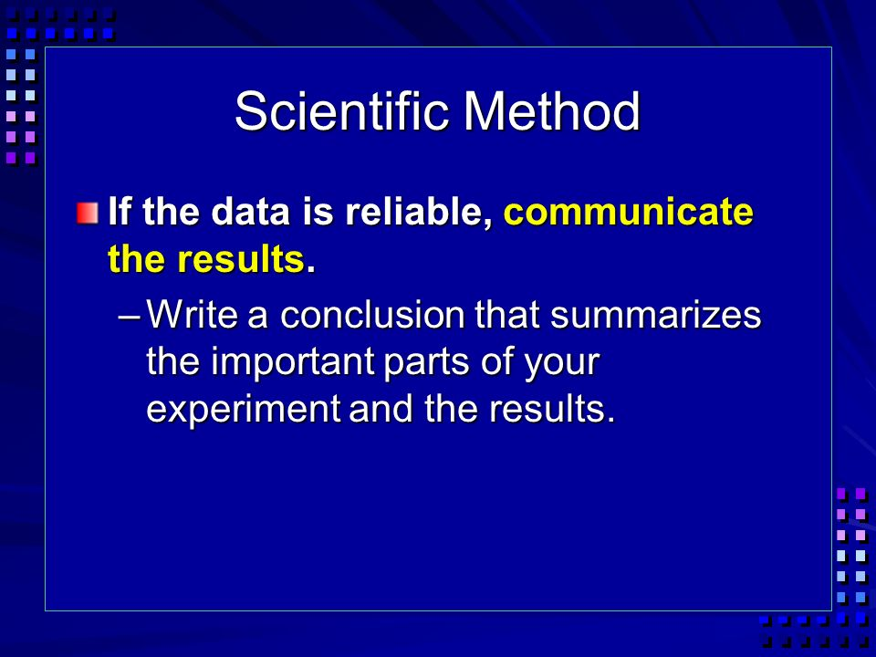 Scientific Method If the data is reliable, communicate the results.