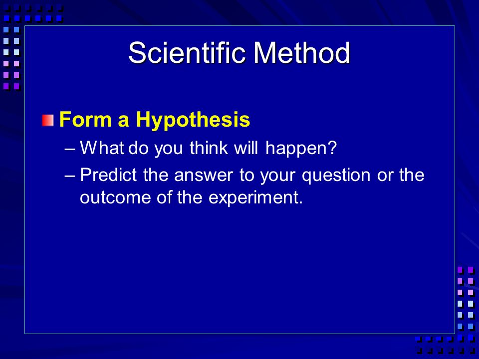 Scientific Method Form a Hypothesis What do you think will happen