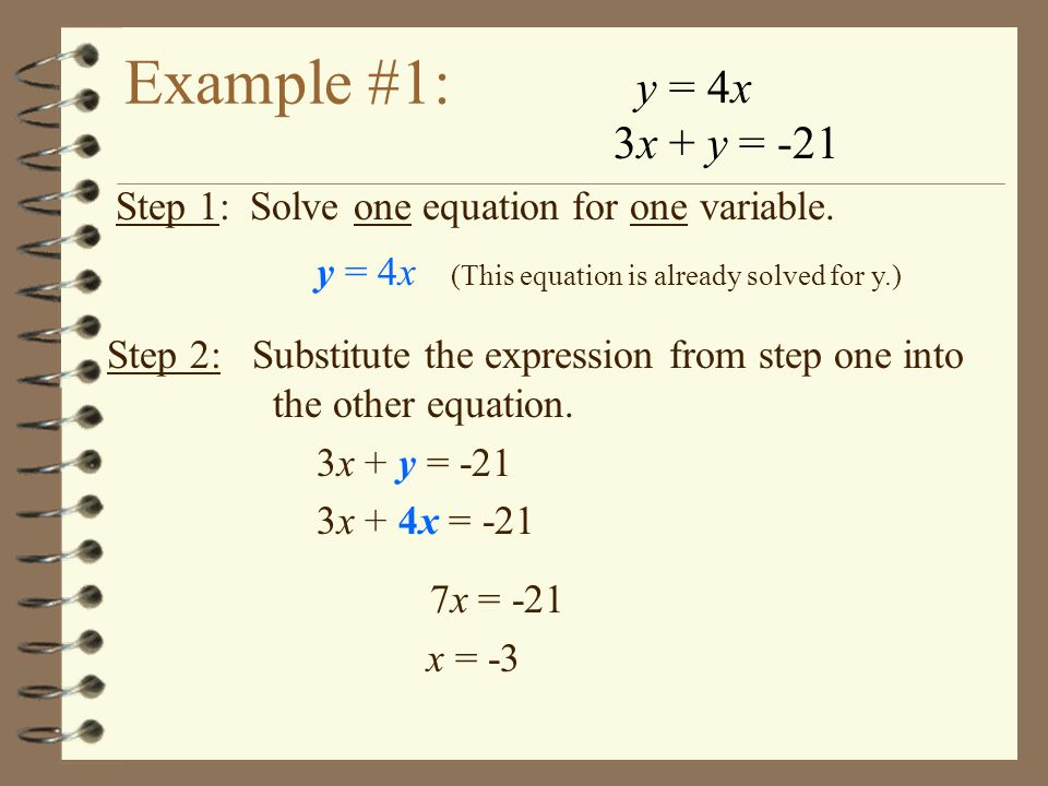 Example #1: y = 4x. 3x + y = -21. Step 1: Solve one equation for one variable. y = 4x (This equation is already solved for y.)