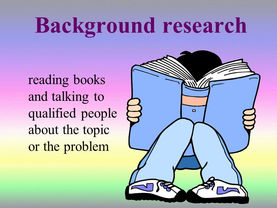 Background research reading books and talking to qualified people about the topic or the problem