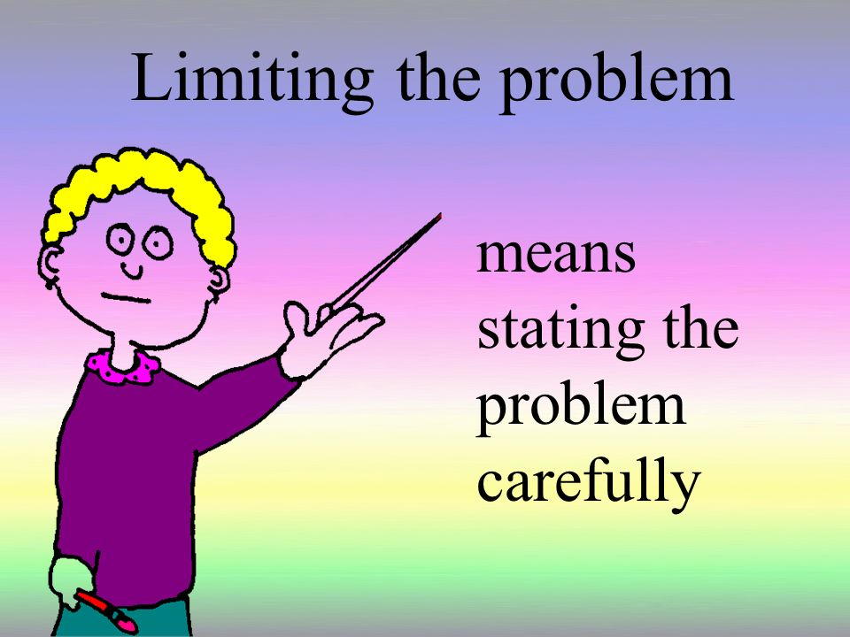 Limiting the problem means stating the problem carefully