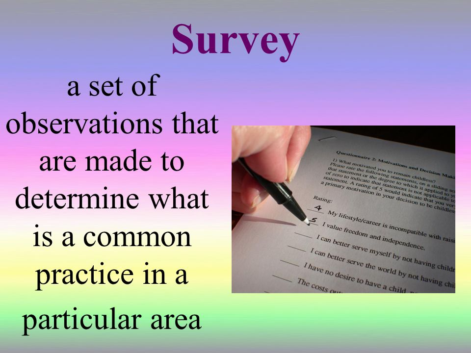 Survey a set of observations that are made to determine what is a common practice in a particular area.