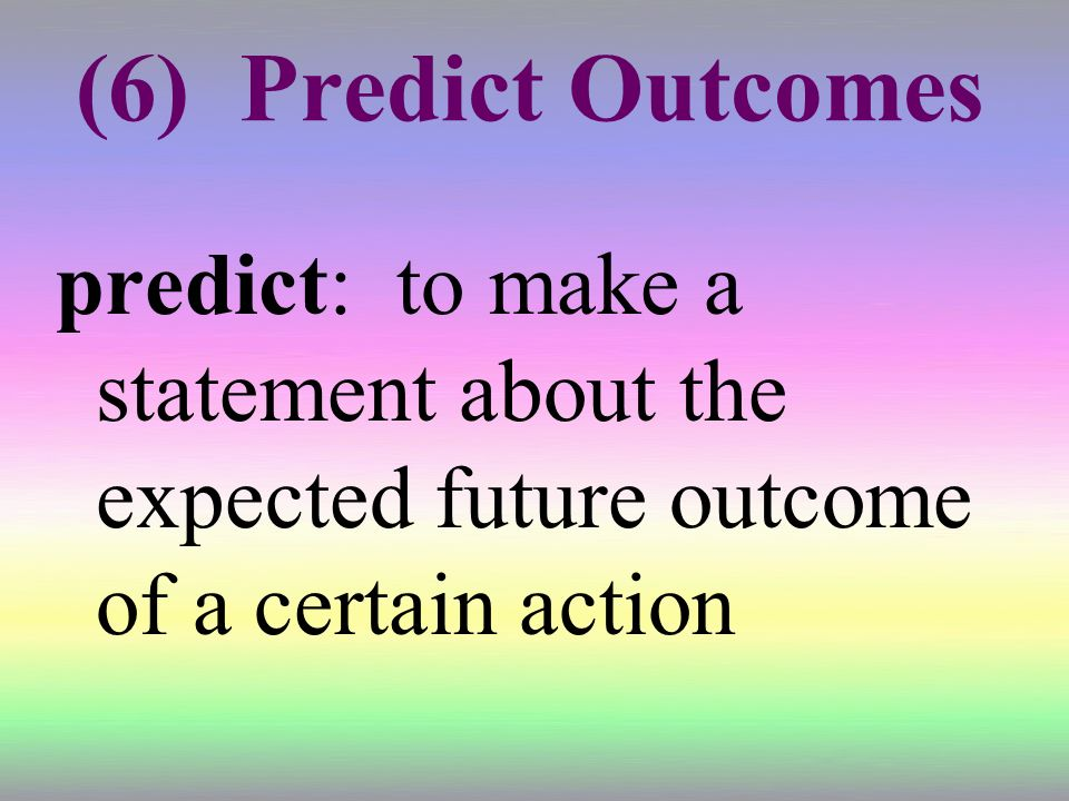 (6) Predict Outcomes predict: to make a statement about the expected future outcome of a certain action.