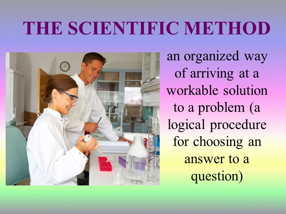 THE SCIENTIFIC METHOD an organized way of arriving at a workable solution to a problem (a logical procedure for choosing an answer to a question)