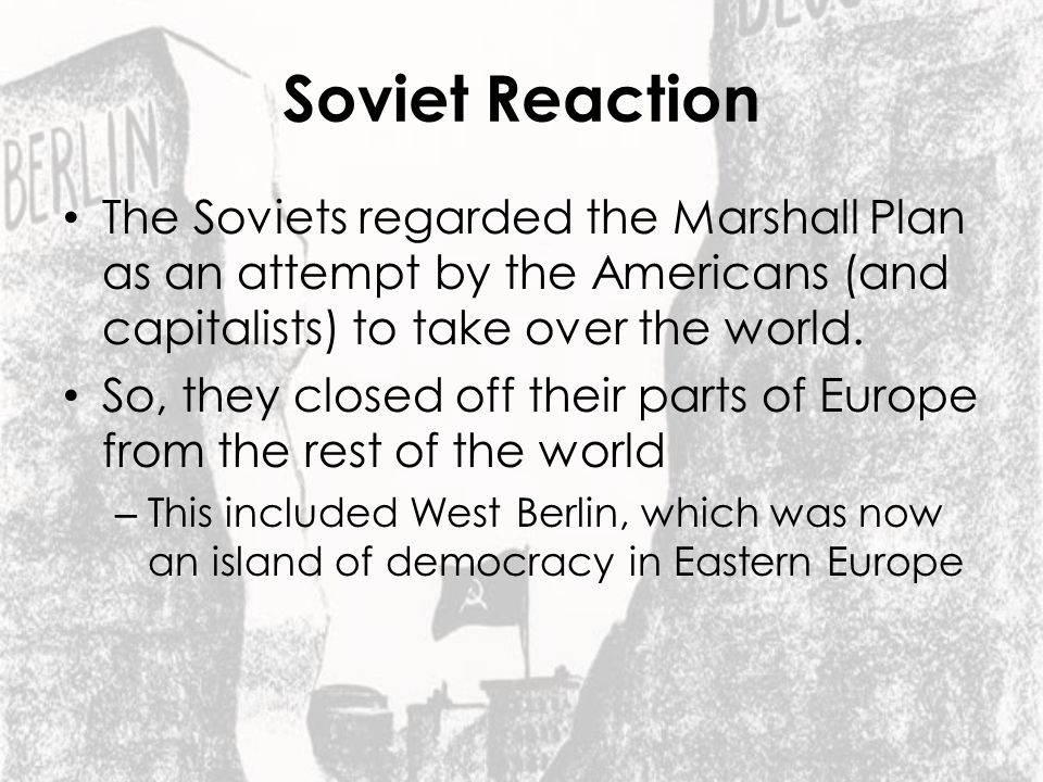 Soviet Reaction The Soviets regarded the Marshall Plan as an attempt by the Americans (and capitalists) to take over the world.
