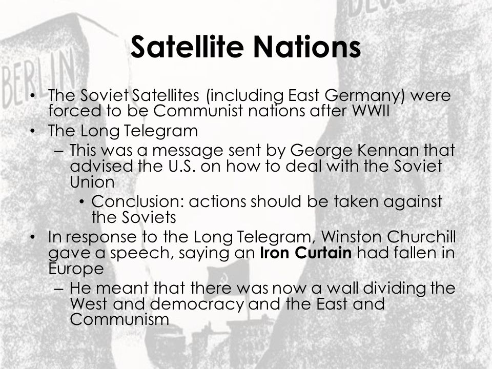 Satellite Nations The Soviet Satellites (including East Germany) were forced to be Communist nations after WWII.