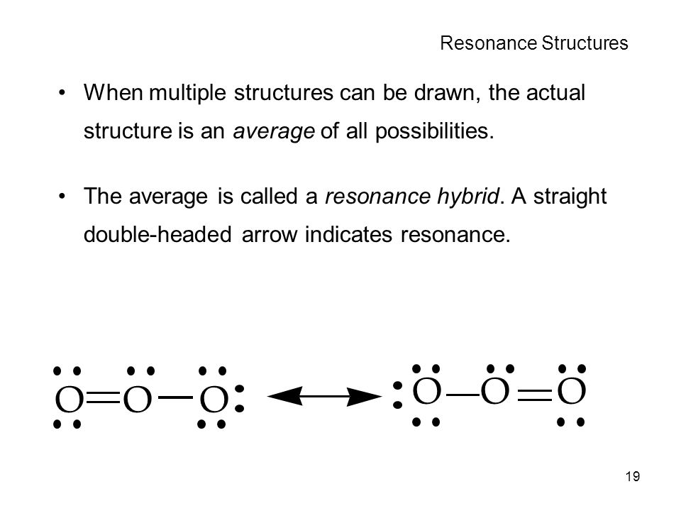 Resonance Structures When multiple structures can be drawn, the actual structure is an average of all possibilities.