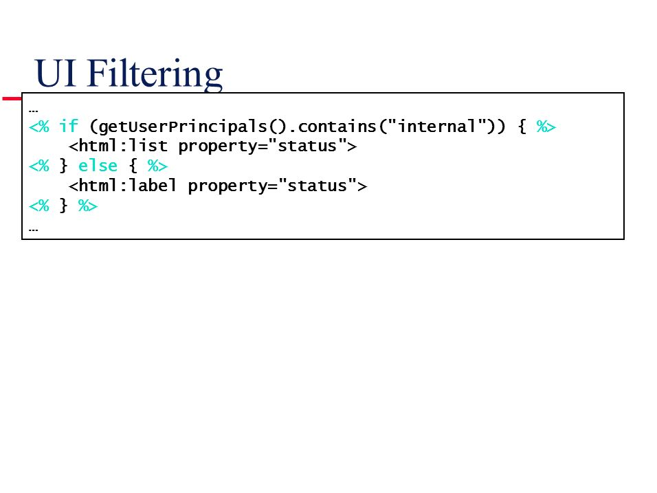 UI Filtering … <% if (getUserPrincipals().contains( internal )) { %> <html:list property= status >