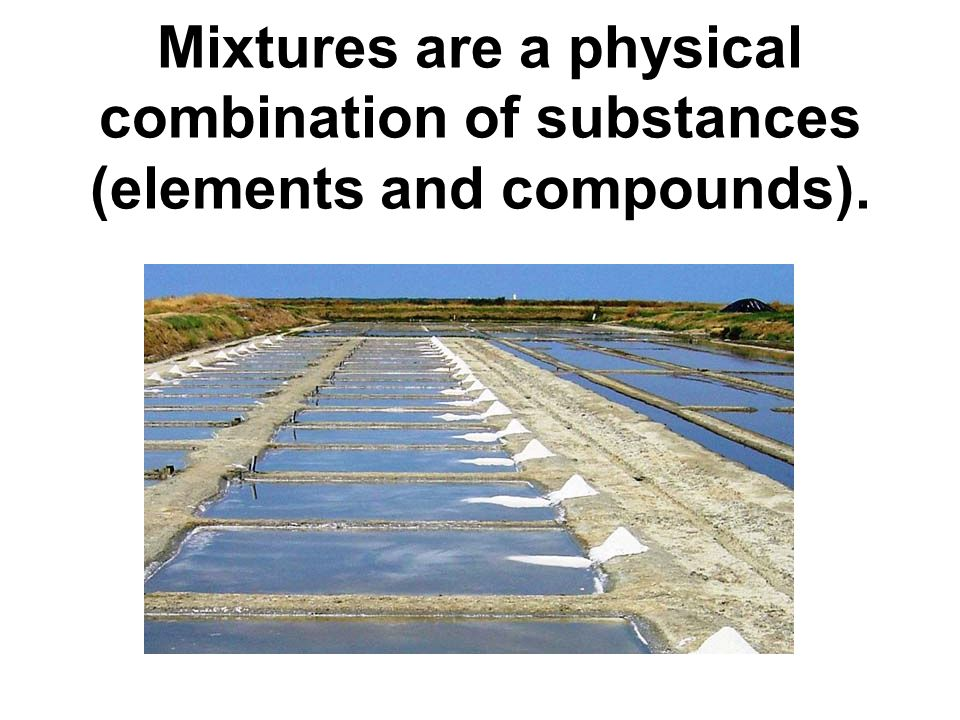 Mixtures are a physical combination of substances (elements and compounds).