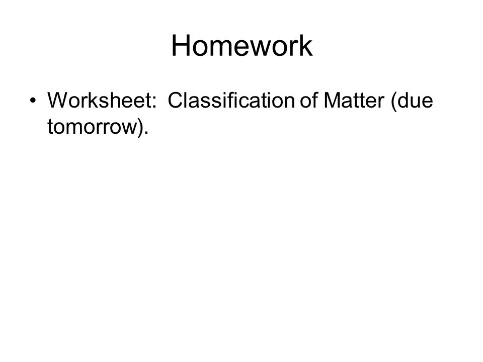 Homework Worksheet: Classification of Matter (due tomorrow).