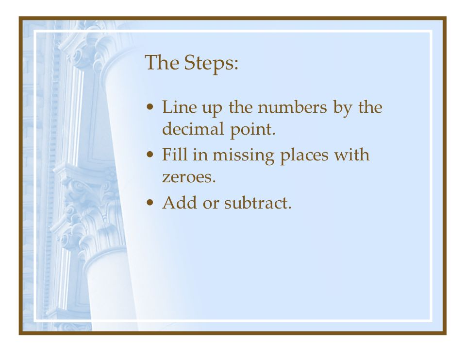 The Steps: Line up the numbers by the decimal point.