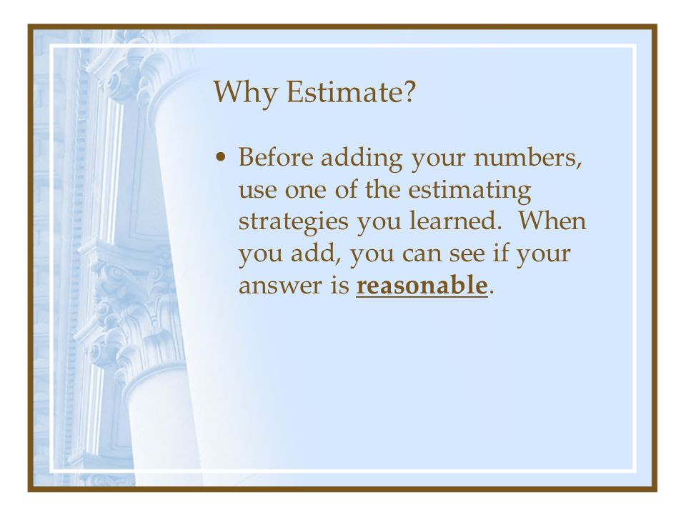 Why Estimate. Before adding your numbers, use one of the estimating strategies you learned.