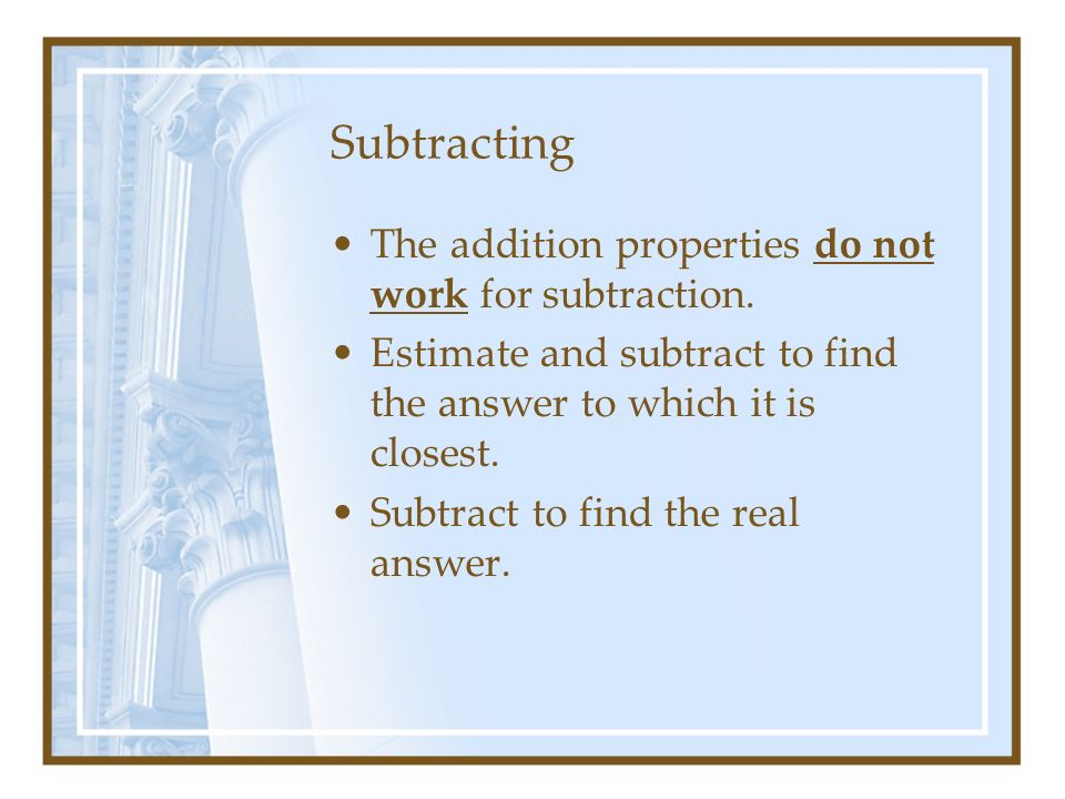 Subtracting The addition properties do not work for subtraction.