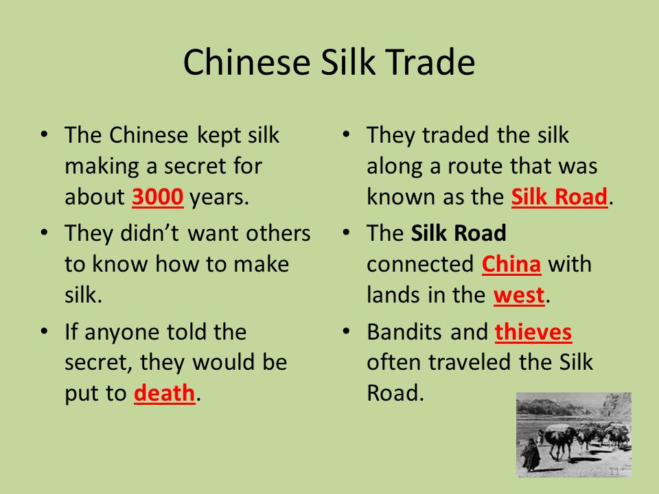 Chinese Silk Trade The Chinese kept silk making a secret for about 3000 years. They didn't want others to know how to make silk.
