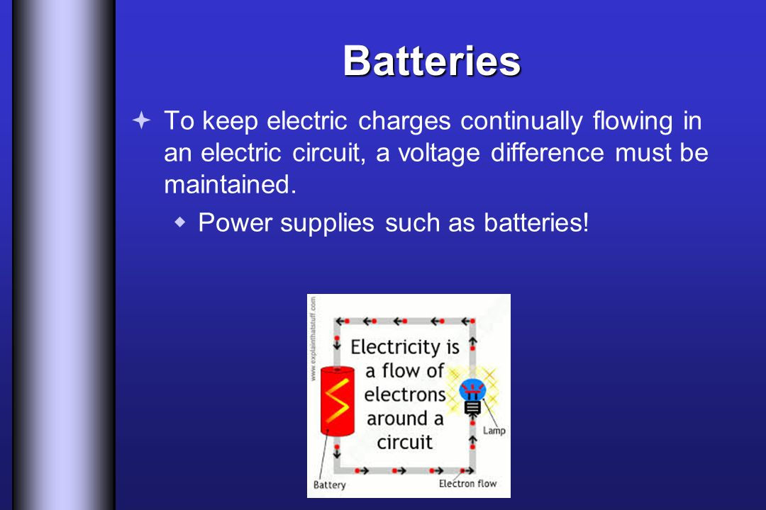 Batteries To keep electric charges continually flowing in an electric circuit, a voltage difference must be maintained.
