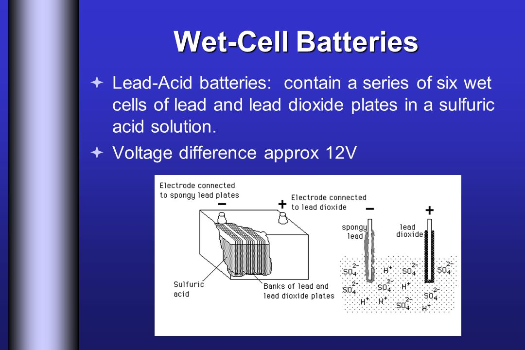 Wet-Cell Batteries Lead-Acid batteries: contain a series of six wet cells of lead and lead dioxide plates in a sulfuric acid solution.