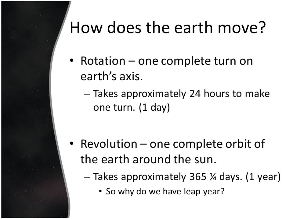 How does the earth move Rotation – one complete turn on earth's axis.