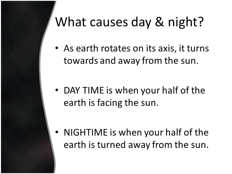 What causes day & night As earth rotates on its axis, it turns towards and away from the sun.