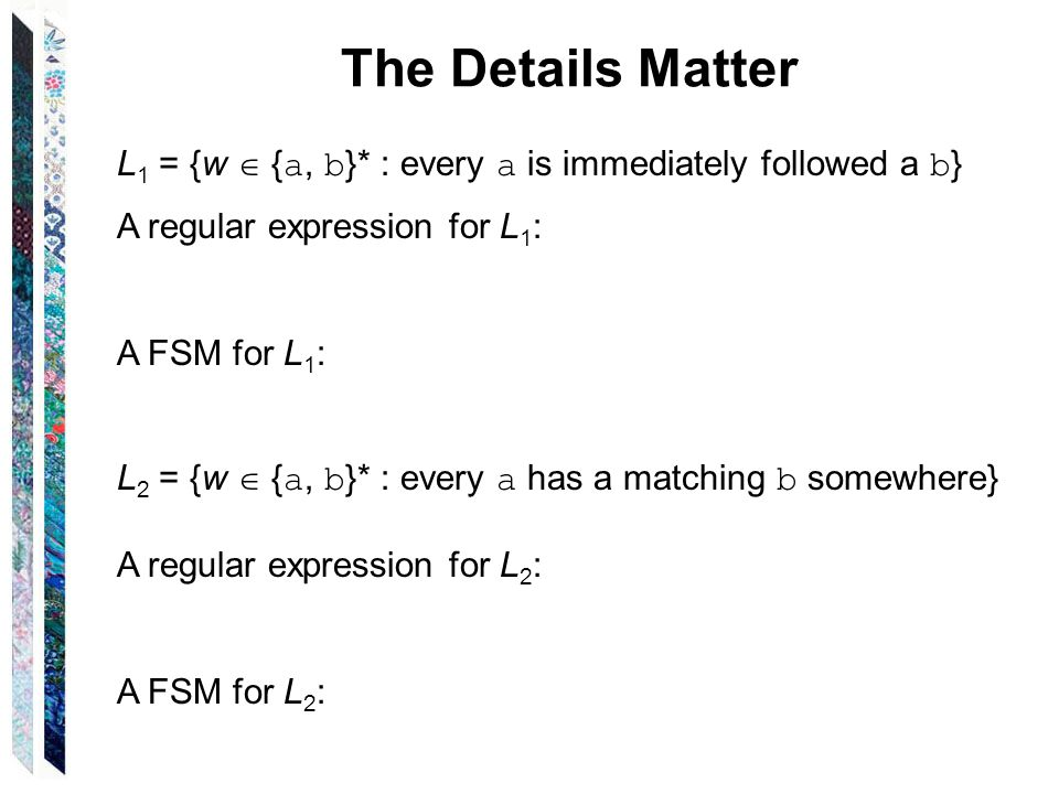 The Details Matter L1 = {w  {a, b}* : every a is immediately followed a b} A regular expression for L1:
