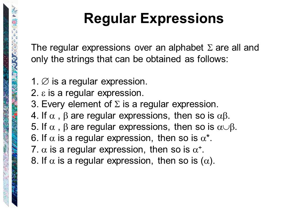 Regular Expressions The regular expressions over an alphabet  are all and only the strings that can be obtained as follows: