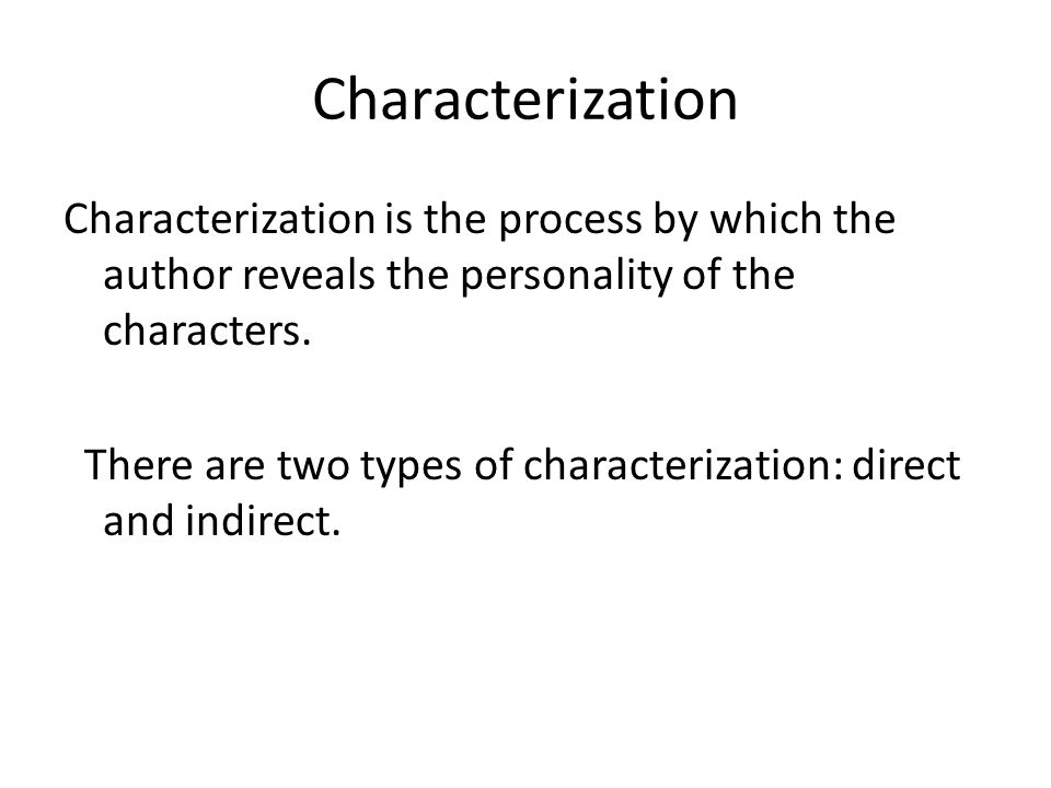 Characterization Characterization is the process by which the author reveals the personality of the characters.