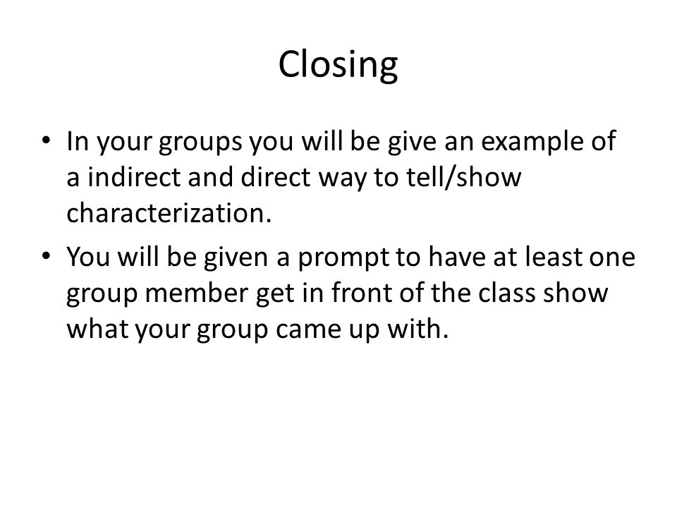 Closing In your groups you will be give an example of a indirect and direct way to tell/show characterization.