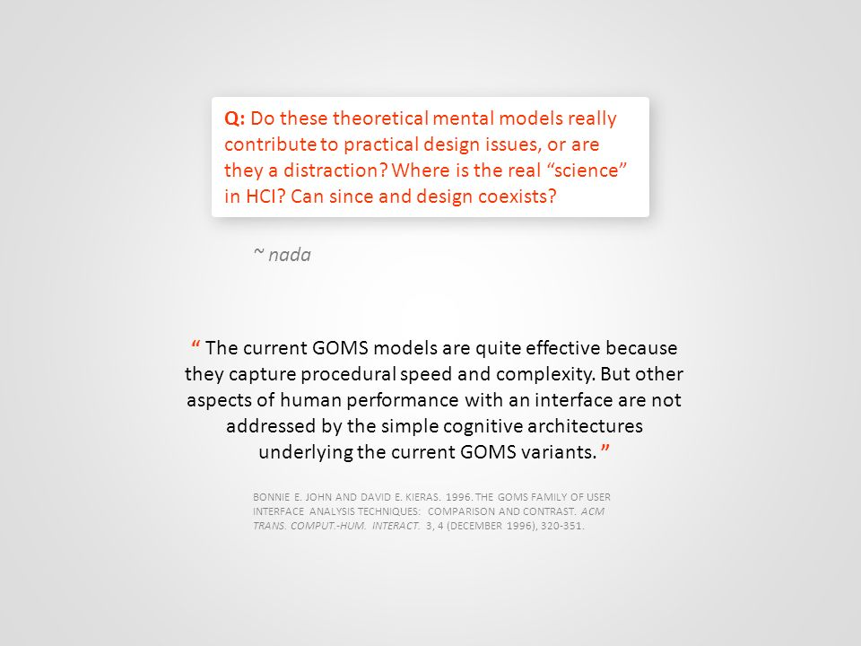 Q: Do these theoretical mental models really contribute to practical design issues, or are they a distraction Where is the real science in HCI Can since and design coexists