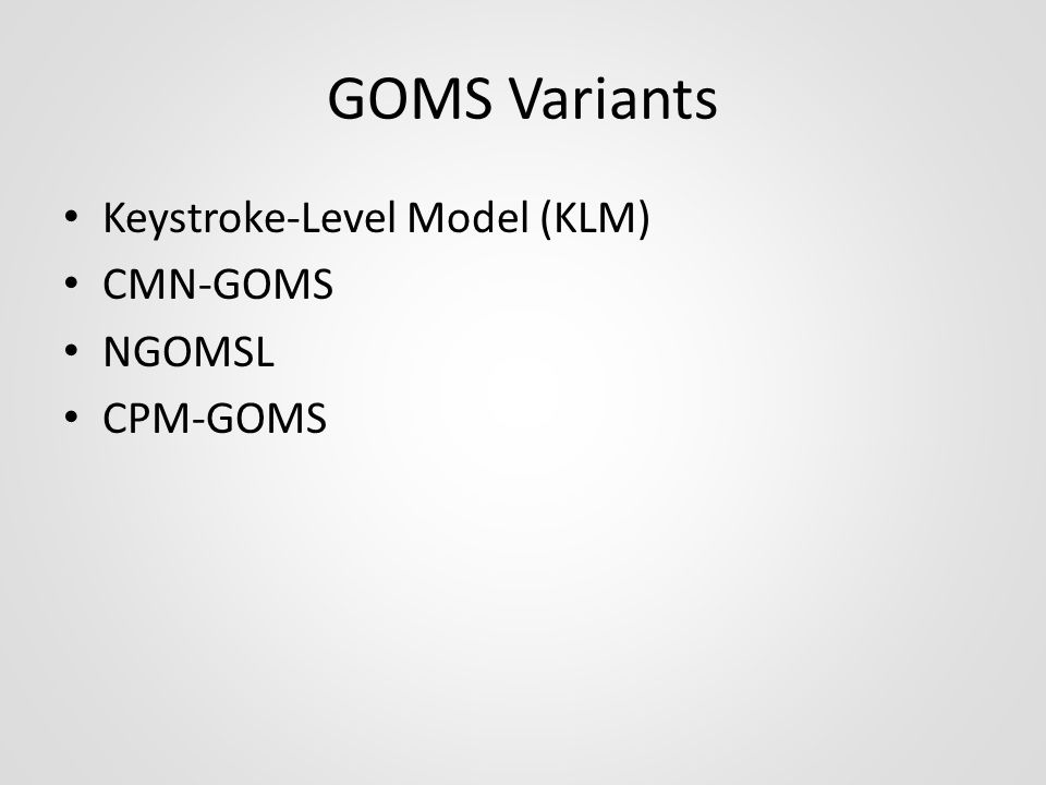 GOMS Variants Keystroke-Level Model (KLM) CMN-GOMS NGOMSL CPM-GOMS