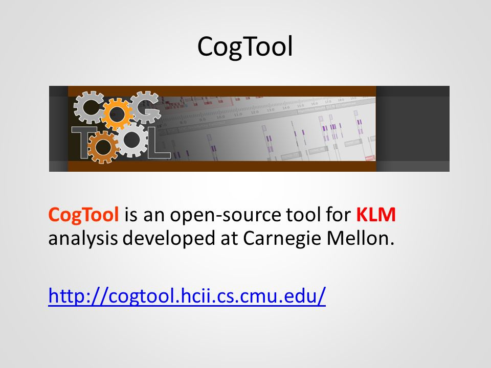 CogTool CogTool is an open-source tool for KLM analysis developed at Carnegie Mellon.
