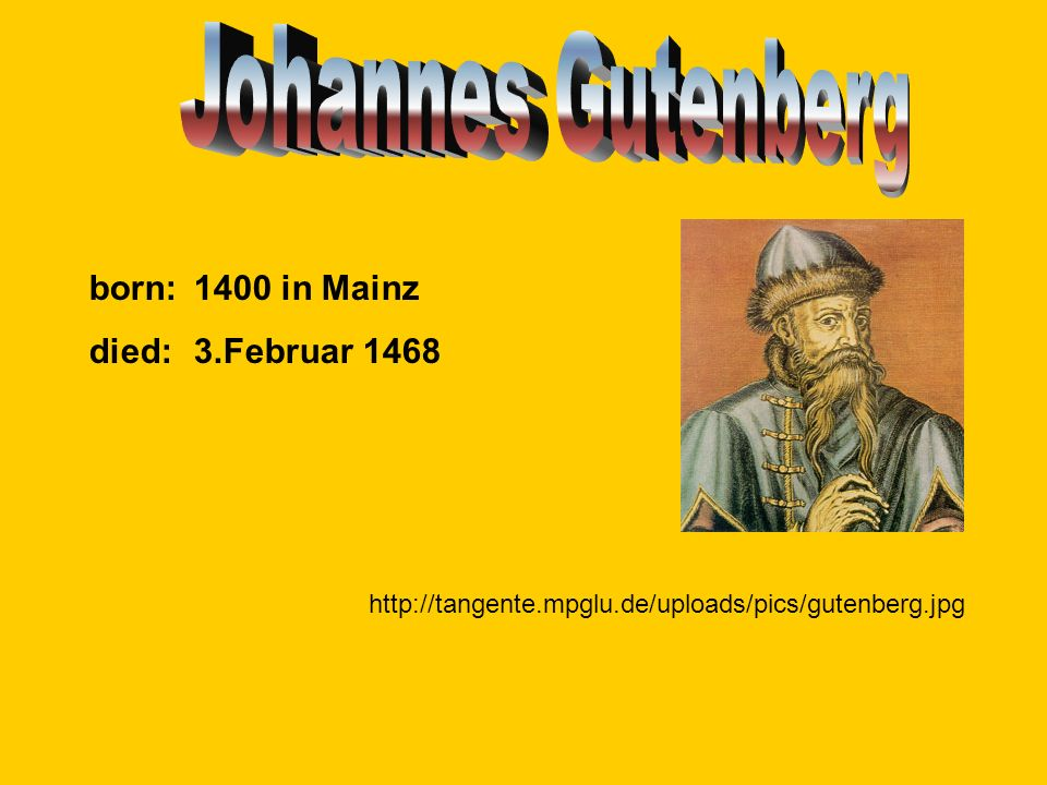 Johannes Gutenberg born: 1400 in Mainz died: 3.Februar 1468