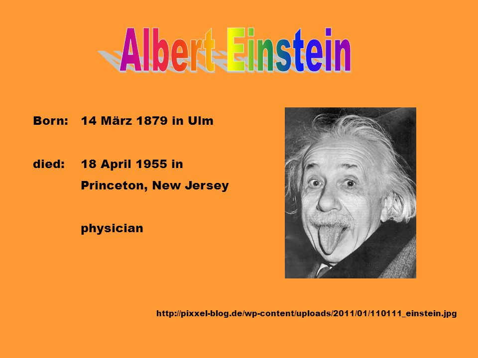 Albert Einstein Born: 14 März 1879 in Ulm died: 18 April 1955 in