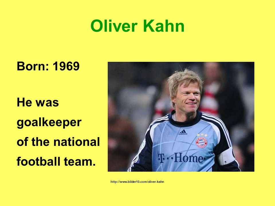 Oliver Kahn Born: 1969 He was goalkeeper of the national