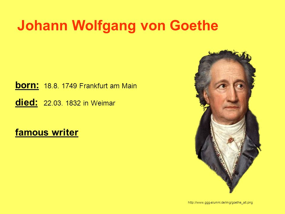 born: 18.8. 1749 Frankfurt am Main died: 22.03. 1832 in Weimar